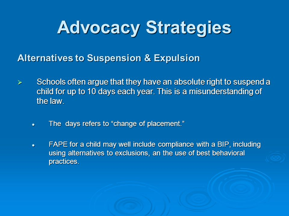 Advocacy Strategies Alternatives to Suspension & Expulsion  Schools often argue that they have an absolute right to suspend a child for up to 10 days each year.