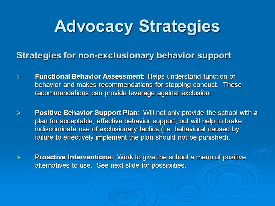 Advocacy Strategies Strategies for non-exclusionary behavior support  Functional Behavior Assessment: Helps understand function of behavior and makes recommendations for stopping conduct.