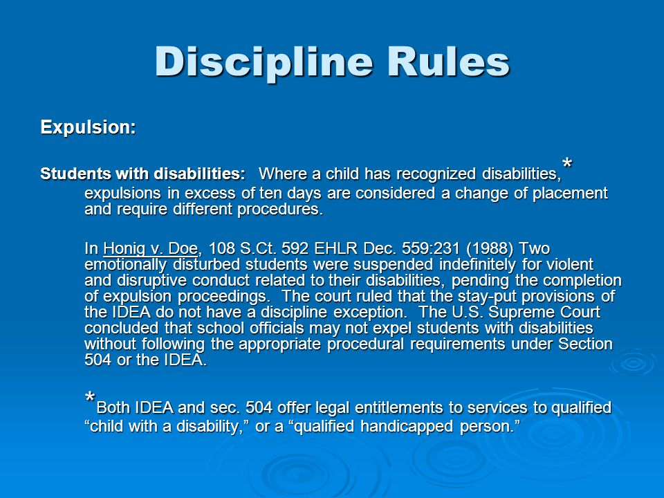 Discipline Rules Expulsion: Students with disabilities: Where a child has recognized disabilities, * expulsions in excess of ten days are considered a change of placement and require different procedures.