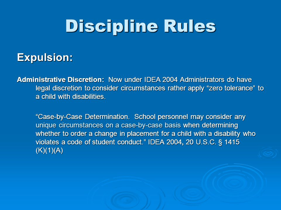 Discipline Rules Expulsion: Administrative Discretion: Now under IDEA 2004 Administrators do have legal discretion to consider circumstances rather apply zero tolerance to a child with disabilities.