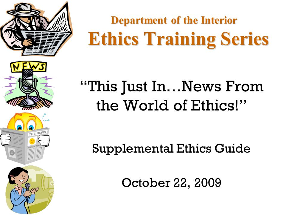 Department of the Interior Ethics Training Series This Just In…News From the World of Ethics! Supplemental Ethics Guide October 22, 2009