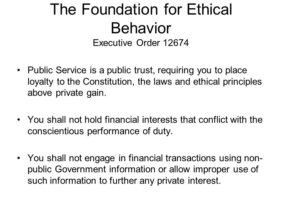 The Foundation for Ethical Behavior Executive Order 12674 Public Service is a public trust, requiring you to place loyalty to the Constitution, the laws and ethical principles above private gain.