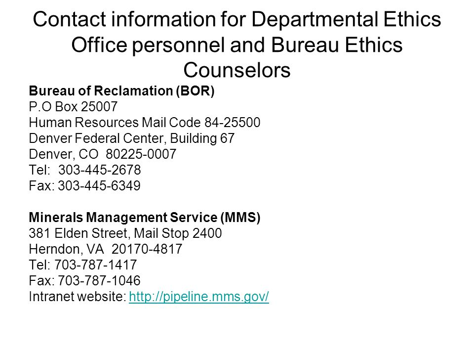 Contact information for Departmental Ethics Office personnel and Bureau Ethics Counselors Bureau of Reclamation (BOR) P.O Box 25007 Human Resources Mail Code 84-25500 Denver Federal Center, Building 67 Denver, CO 80225-0007 Tel: 303-445-2678 Fax: 303-445-6349 Minerals Management Service (MMS) 381 Elden Street, Mail Stop 2400 Herndon, VA 20170-4817 Tel: 703-787-1417 Fax: 703-787-1046 Intranet website: http://pipeline.mms.gov/http://pipeline.mms.gov/