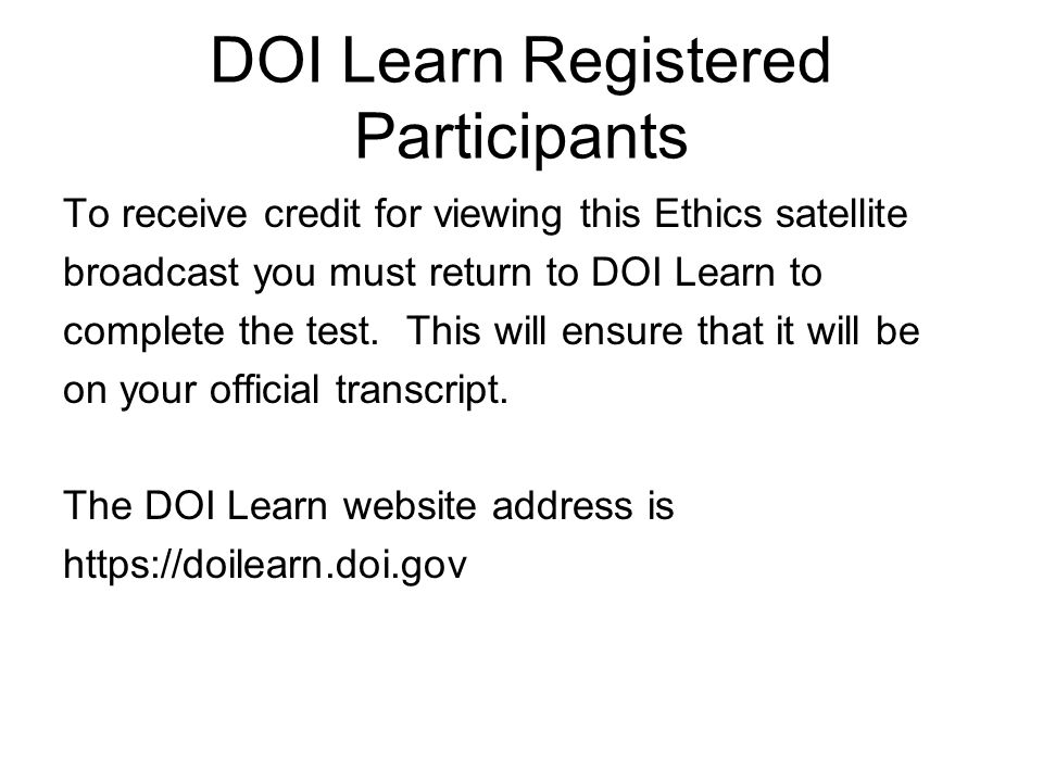 DOI Learn Registered Participants To receive credit for viewing this Ethics satellite broadcast you must return to DOI Learn to complete the test.