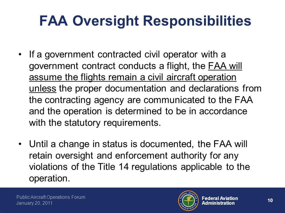 10 Federal Aviation Administration Public Aircraft Operations Forum January 20, 2011 FAA Oversight Responsibilities If a government contracted civil operator with a government contract conducts a flight, the FAA will assume the flights remain a civil aircraft operation unless the proper documentation and declarations from the contracting agency are communicated to the FAA and the operation is determined to be in accordance with the statutory requirements.
