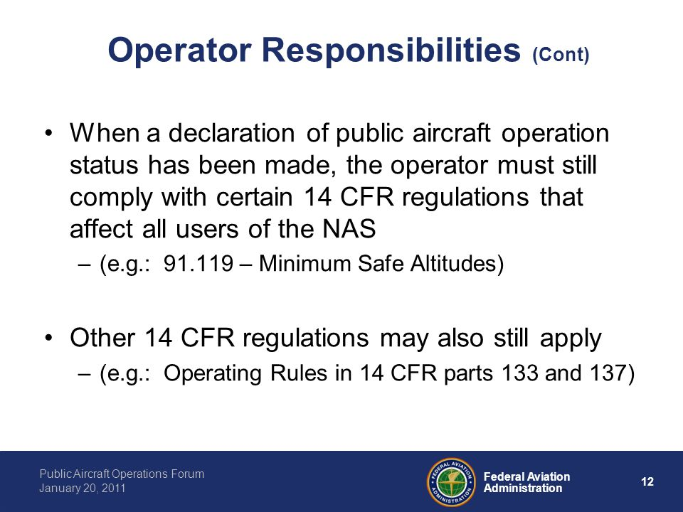 12 Federal Aviation Administration Public Aircraft Operations Forum January 20, 2011 Operator Responsibilities (Cont) When a declaration of public aircraft operation status has been made, the operator must still comply with certain 14 CFR regulations that affect all users of the NAS –(e.g.: – Minimum Safe Altitudes) Other 14 CFR regulations may also still apply –(e.g.: Operating Rules in 14 CFR parts 133 and 137)