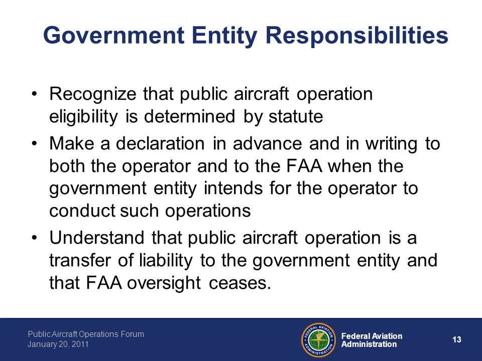 13 Federal Aviation Administration Public Aircraft Operations Forum January 20, 2011 Government Entity Responsibilities Recognize that public aircraft operation eligibility is determined by statute Make a declaration in advance and in writing to both the operator and to the FAA when the government entity intends for the operator to conduct such operations Understand that public aircraft operation is a transfer of liability to the government entity and that FAA oversight ceases.