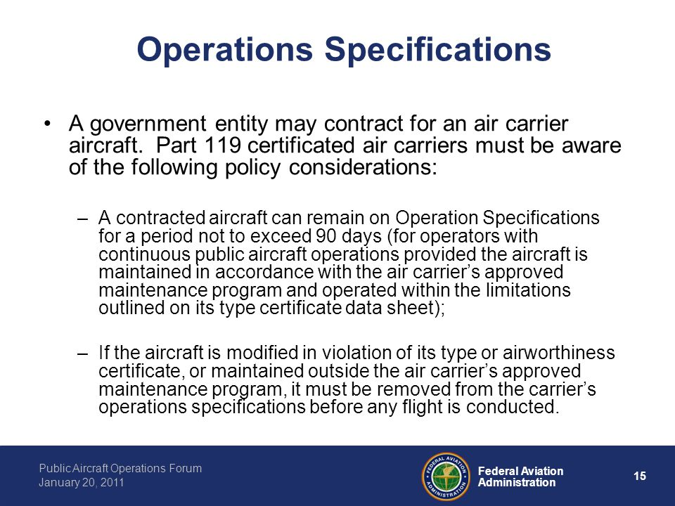 15 Federal Aviation Administration Public Aircraft Operations Forum January 20, 2011 Operations Specifications A government entity may contract for an air carrier aircraft.