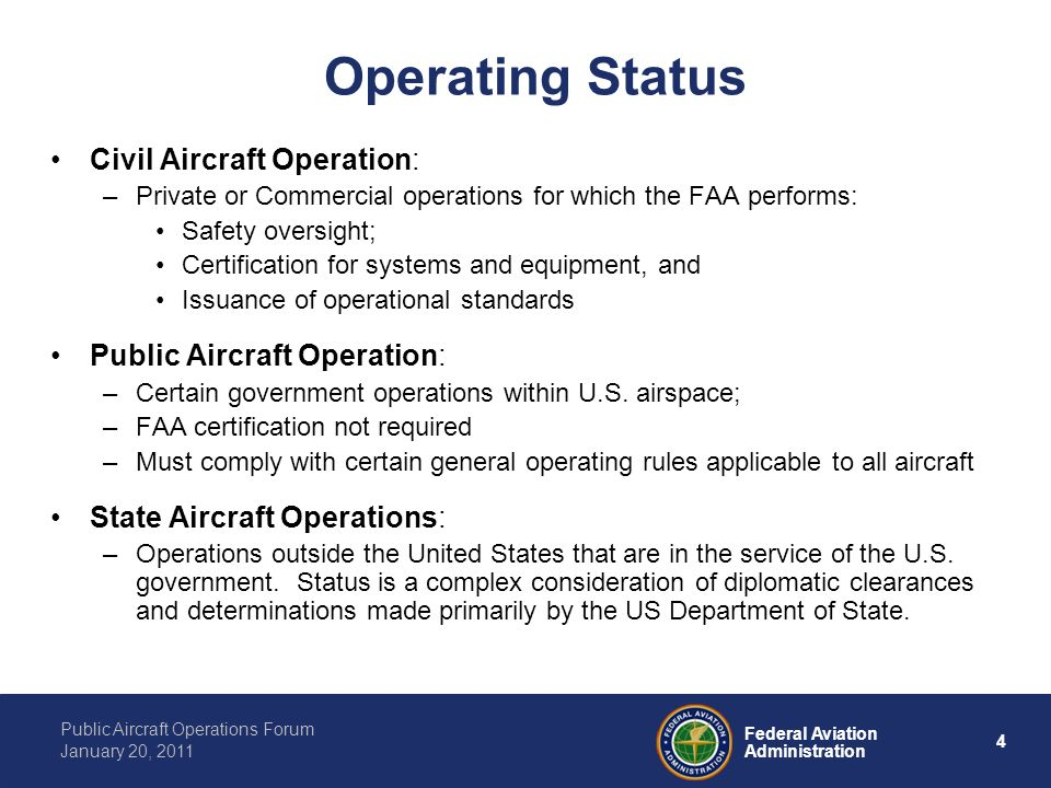 4 Federal Aviation Administration Public Aircraft Operations Forum January 20, 2011 Operating Status Civil Aircraft Operation: –Private or Commercial operations for which the FAA performs: Safety oversight; Certification for systems and equipment, and Issuance of operational standards Public Aircraft Operation: –Certain government operations within U.S.