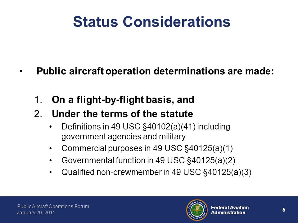 5 Federal Aviation Administration Public Aircraft Operations Forum January 20, 2011 Status Considerations Public aircraft operation determinations are made: 1.
