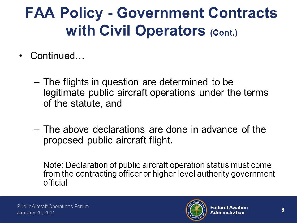 8 Federal Aviation Administration Public Aircraft Operations Forum January 20, 2011 FAA Policy - Government Contracts with Civil Operators (Cont.) Continued… –The flights in question are determined to be legitimate public aircraft operations under the terms of the statute, and –The above declarations are done in advance of the proposed public aircraft flight.