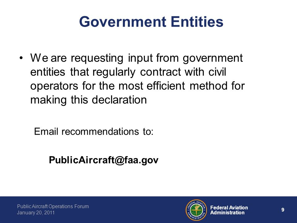 9 Federal Aviation Administration Public Aircraft Operations Forum January 20, 2011 Government Entities We are requesting input from government entities that regularly contract with civil operators for the most efficient method for making this declaration  recommendations to: