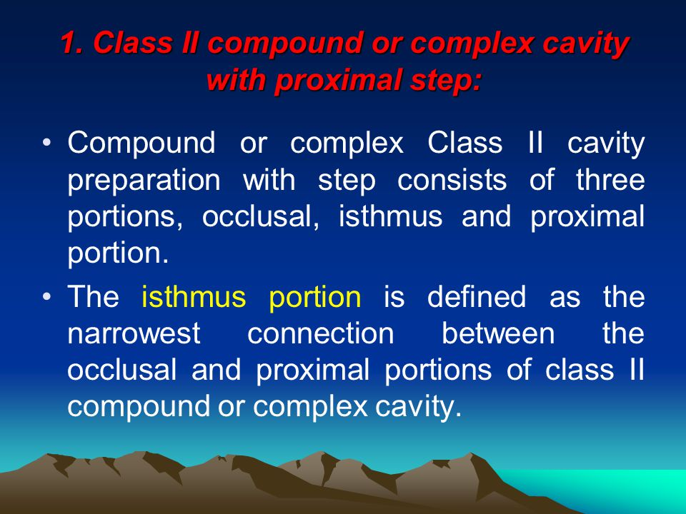 Designs of Class II cavity preparation Class II cavity preparation for amalgam restoration mat be: 1. Class II compound or complex cavity with proxima