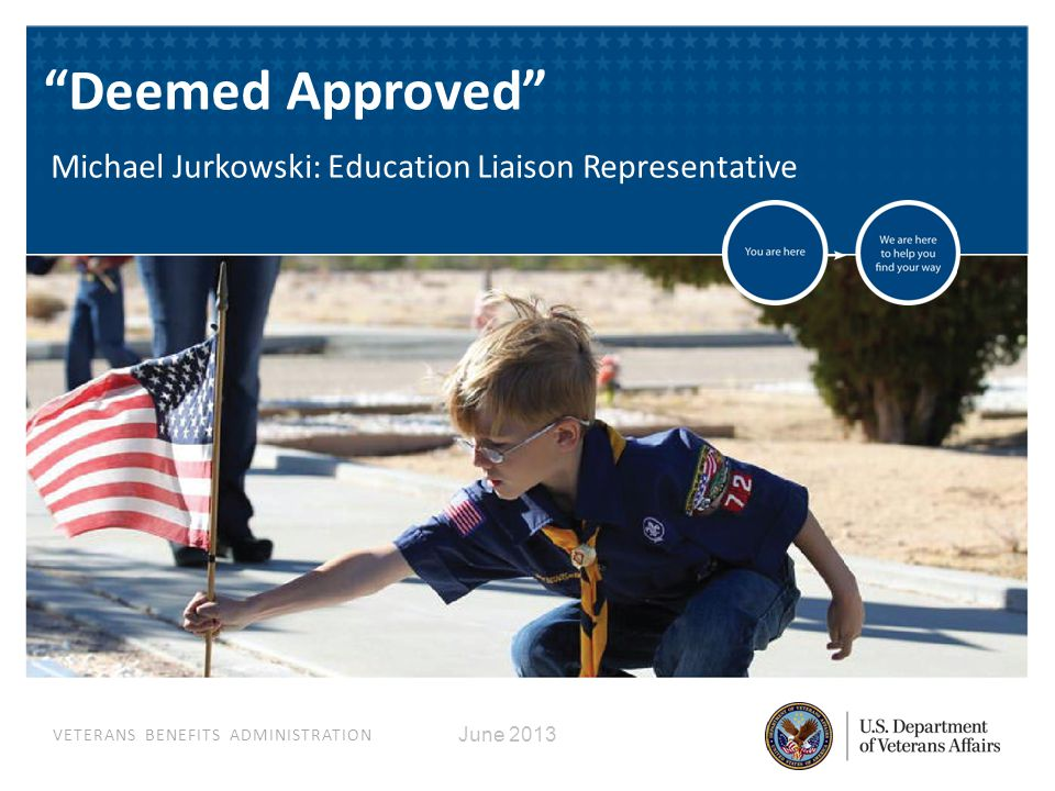 VETERANS BENEFITS ADMINISTRATION June 2013 Deemed Approved Michael Jurkowski: Education Liaison Representative