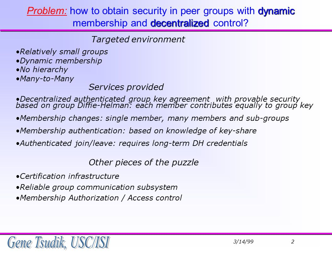 3/14/99 2 dynamic decentralized Problem: how to obtain security in peer groups with dynamic membership and decentralized control.