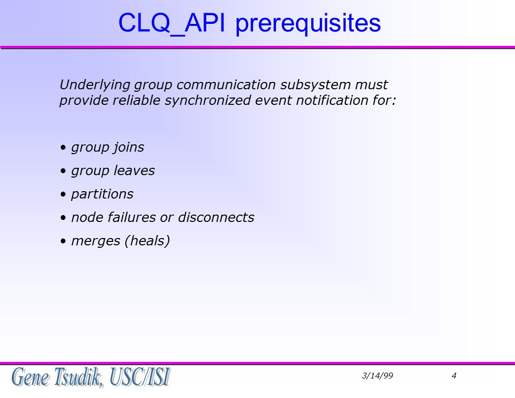 3/14/99 4 CLQ_API prerequisites Underlying group communication subsystem must provide reliable synchronized event notification for: group joins group leaves partitions node failures or disconnects merges (heals)