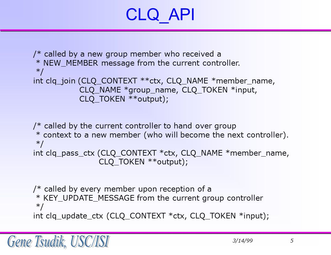 3/14/99 6 CLQ_API (contd) /* clq_leave is called by every group member right after a member * leaves or a partition occurs; removes all valid members in * member_list from the group_member_list.