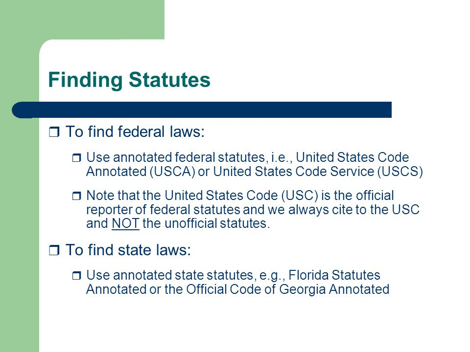 Finding Statutes  To find federal laws:  Use annotated federal statutes, i.e., United States Code Annotated (USCA) or United States Code Service (USCS)  Note that the United States Code (USC) is the official reporter of federal statutes and we always cite to the USC and NOT the unofficial statutes.