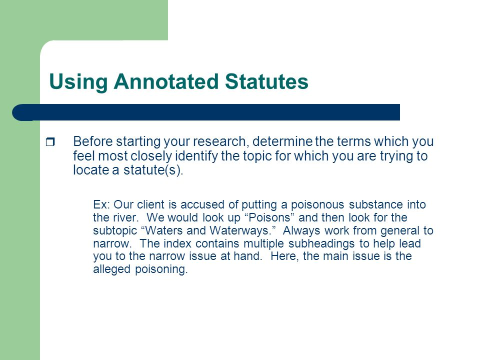 Using Annotated Statutes  Before starting your research, determine the terms which you feel most closely identify the topic for which you are trying to locate a statute(s).