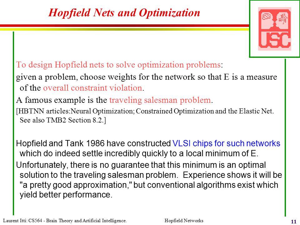 Laurent Itti: CS564 - Brain Theory and Artificial Intelligence. Hopfield Networks 11 Hopfield Nets and Optimization To design Hopfield nets to solve o
