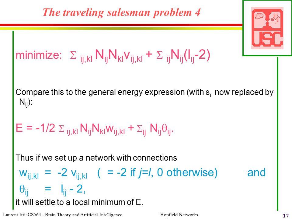 Laurent Itti: CS564 - Brain Theory and Artificial Intelligence. Hopfield Networks 17 The traveling salesman problem 4 minimize:  ij,kl N ij N kl v ij