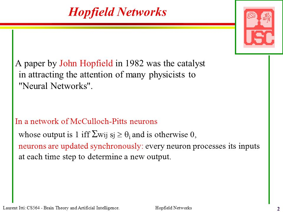 Laurent Itti: CS564 - Brain Theory and Artificial Intelligence. Hopfield Networks 2 Hopfield Networks A paper by John Hopfield in 1982 was the catalys