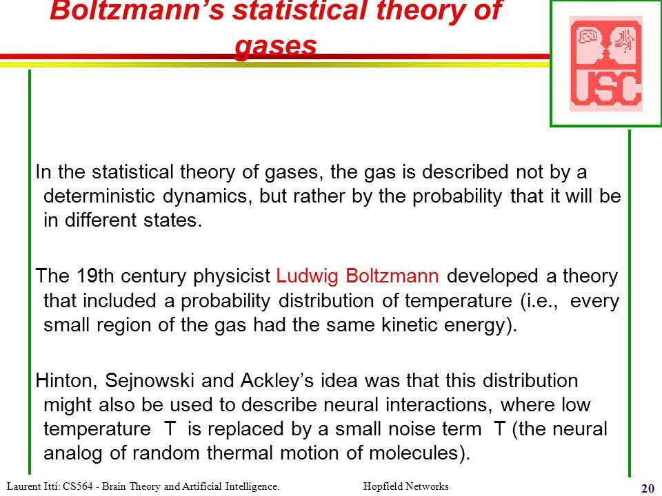 Laurent Itti: CS564 - Brain Theory and Artificial Intelligence. Hopfield Networks 20 Boltzmann's statistical theory of gases In the statistical theory