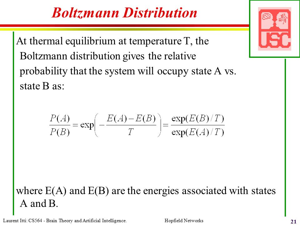 Laurent Itti: CS564 - Brain Theory and Artificial Intelligence. Hopfield Networks 21 Boltzmann Distribution At thermal equilibrium at temperature T, t