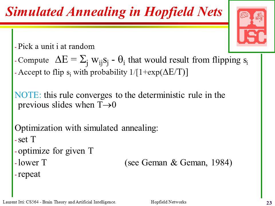 Laurent Itti: CS564 - Brain Theory and Artificial Intelligence. Hopfield Networks 23 Simulated Annealing in Hopfield Nets - Pick a unit i at random -