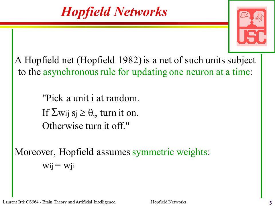Laurent Itti: CS564 - Brain Theory and Artificial Intelligence. Hopfield Networks 3 Hopfield Networks A Hopfield net (Hopfield 1982) is a net of such