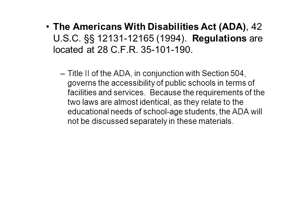 The Americans With Disabilities Act (ADA), 42 U.S.C. §§ 12131-12165 (1994). Regulations are located at 28 C.F.R. 35-101-190. –Title II of the ADA, in