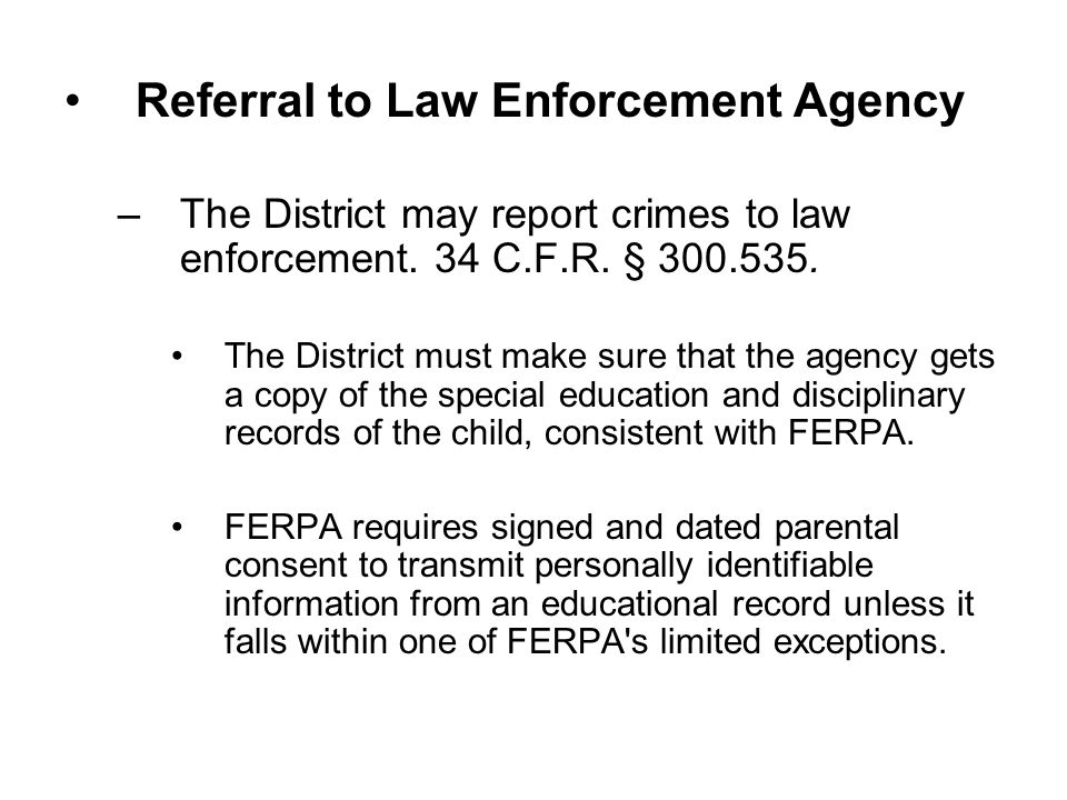 Referral to Law Enforcement Agency –The District may report crimes to law enforcement. 34 C.F.R. § 300.535. The District must make sure that the agenc