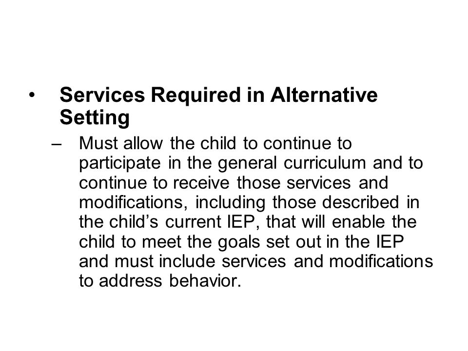 Services Required in Alternative Setting –Must allow the child to continue to participate in the general curriculum and to continue to receive those s