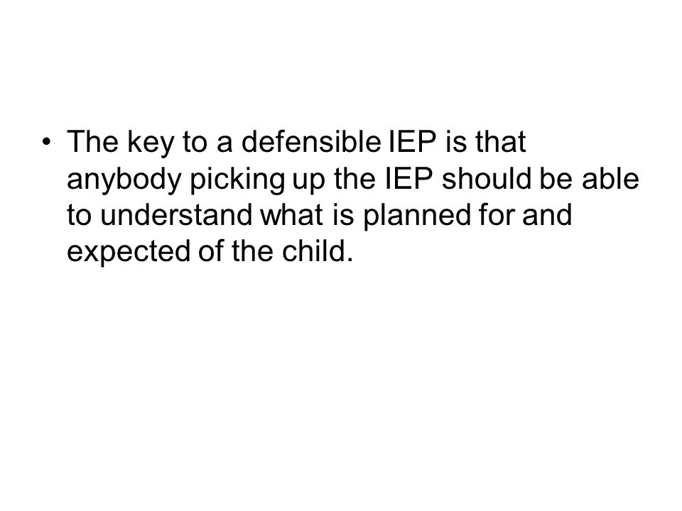 The key to a defensible IEP is that anybody picking up the IEP should be able to understand what is planned for and expected of the child.