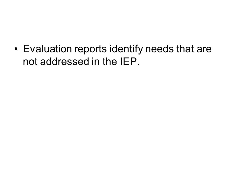 Evaluation reports identify needs that are not addressed in the IEP.