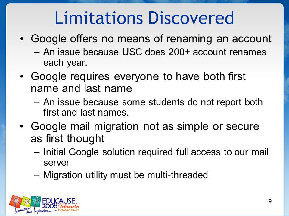 19 Limitations Discovered Google offers no means of renaming an account –An issue because USC does 200+ account renames each year.