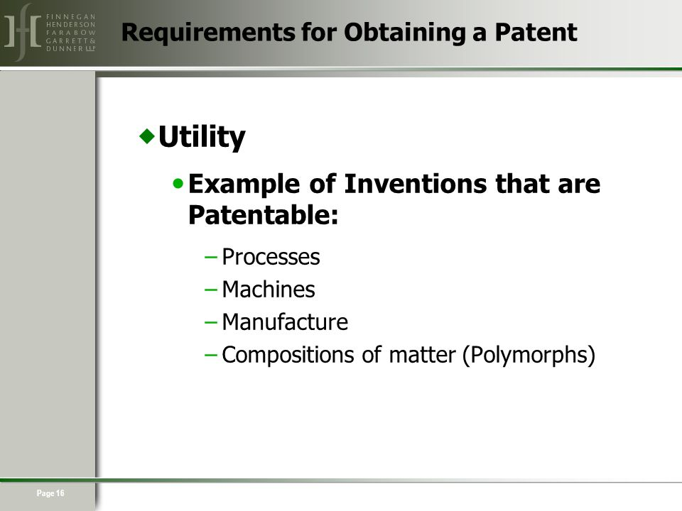 Page 16  Utility Example of Inventions that are Patentable: –Processes –Machines –Manufacture –Compositions of matter (Polymorphs) Requirements for Obtaining a Patent