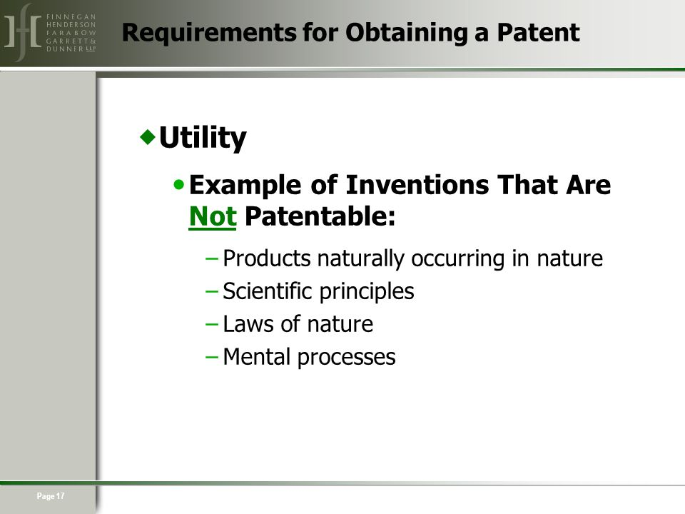 Page 17  Utility Example of Inventions That Are Not Patentable: –Products naturally occurring in nature –Scientific principles –Laws of nature –Mental processes Requirements for Obtaining a Patent