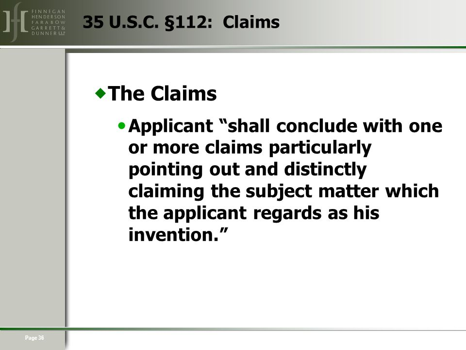 Page 36  The Claims Applicant shall conclude with one or more claims particularly pointing out and distinctly claiming the subject matter which the applicant regards as his invention. 35 U.S.C.