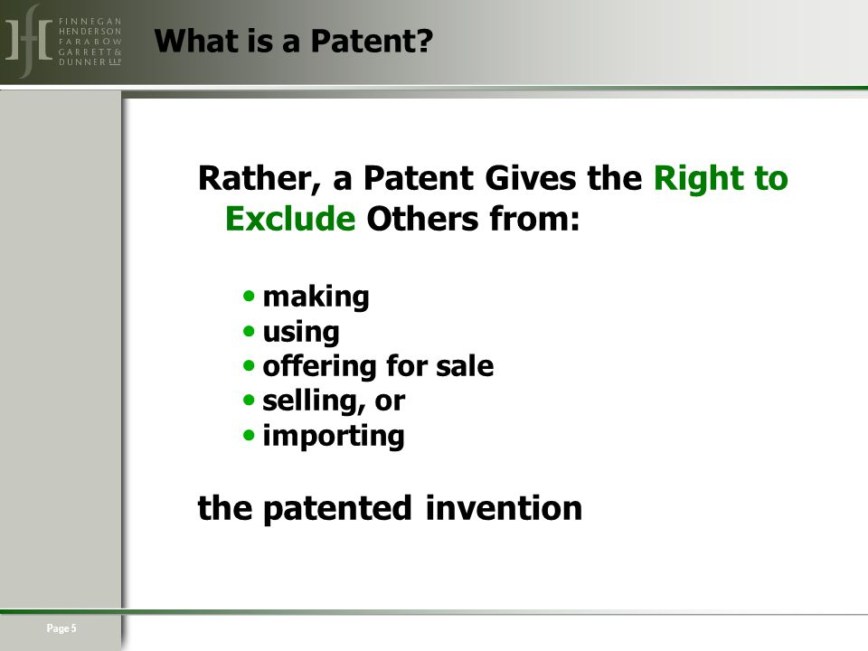 Page 5 Rather, a Patent Gives the Right to Exclude Others from: making using offering for sale selling, or importing the patented invention What is a Patent