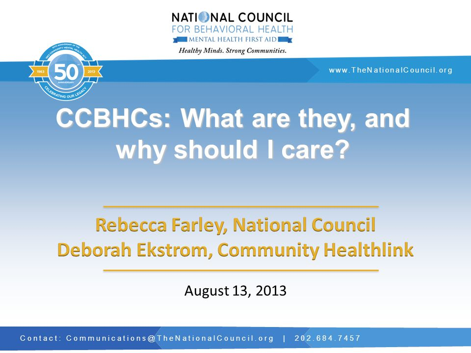 Contact: Communications@TheNationalCouncil.org | 202.684.7457 www.TheNationalCouncil.org CCBHCs: What are they, and why should I care