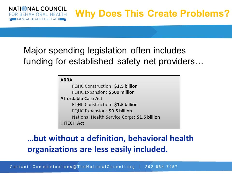 Contact: Communications@TheNationalCouncil.org | 202.684.7457 Major spending legislation often includes funding for established safety net providers… …but without a definition, behavioral health organizations are less easily included.