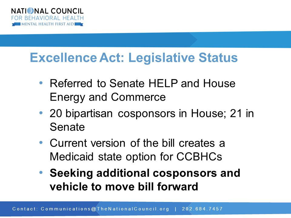 Contact: Communications@TheNationalCouncil.org | 202.684.7457 Excellence Act: Legislative Status Referred to Senate HELP and House Energy and Commerce 20 bipartisan cosponsors in House; 21 in Senate Current version of the bill creates a Medicaid state option for CCBHCs Seeking additional cosponsors and vehicle to move bill forward