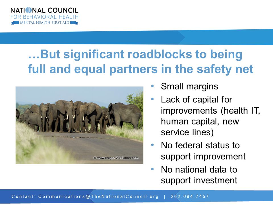 Contact: Communications@TheNationalCouncil.org | 202.684.7457 …But significant roadblocks to being full and equal partners in the safety net Small margins Lack of capital for improvements (health IT, human capital, new service lines) No federal status to support improvement No national data to support investment