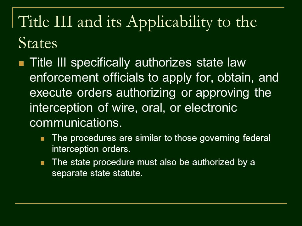 Title III and its Applicability to the States Title III specifically authorizes state law enforcement officials to apply for, obtain, and execute orde