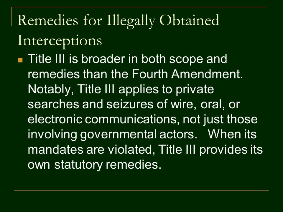 Remedies for Illegally Obtained Interceptions Title III is broader in both scope and remedies than the Fourth Amendment. Notably, Title III applies to
