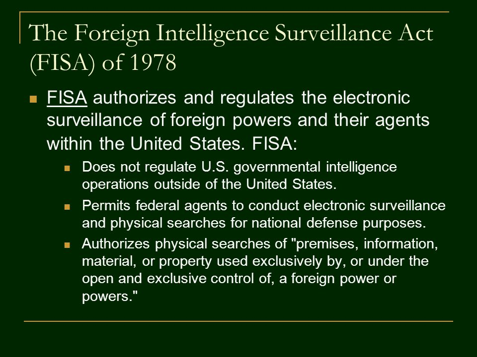 The Foreign Intelligence Surveillance Act (FISA) of 1978 FISA authorizes and regulates the electronic surveillance of foreign powers and their agents