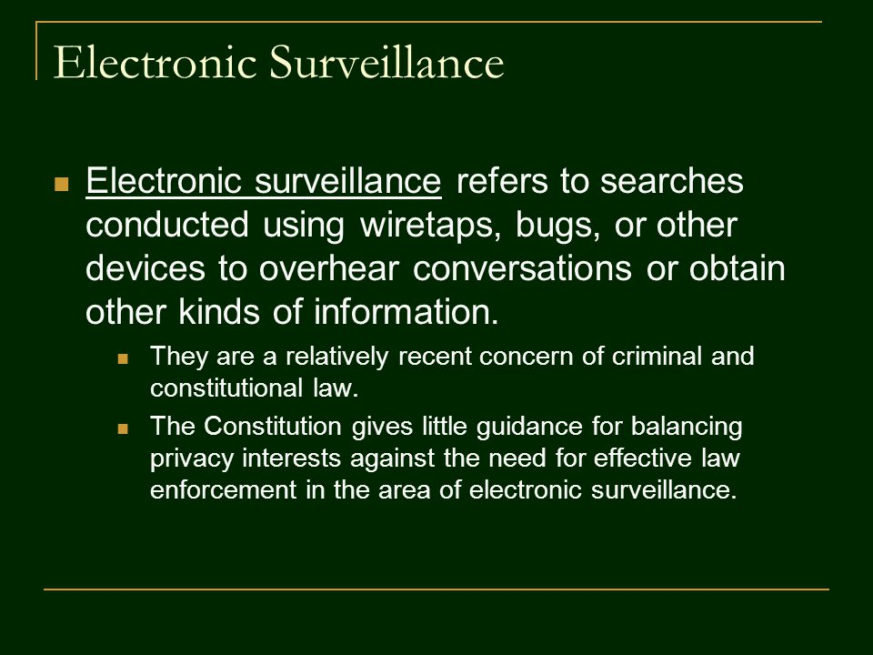 Electronic Surveillance Electronic surveillance refers to searches conducted using wiretaps, bugs, or other devices to overhear conversations or obtai