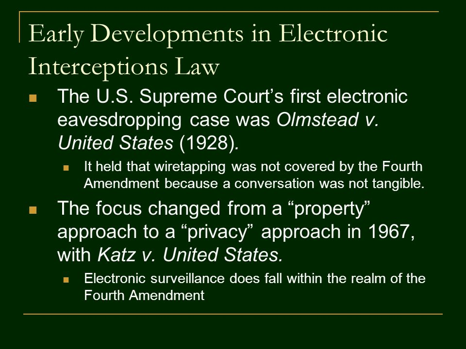 Early Developments in Electronic Interceptions Law The U.S. Supreme Court's first electronic eavesdropping case was Olmstead v. United States (1928).