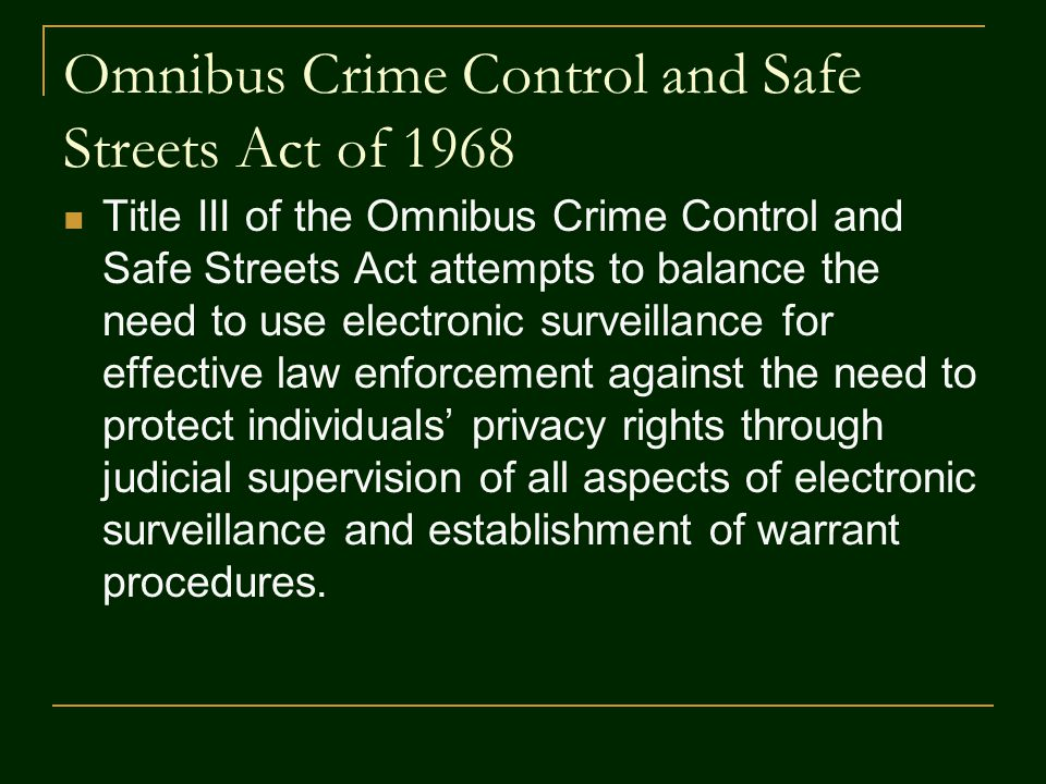 Omnibus Crime Control and Safe Streets Act of 1968 Title III of the Omnibus Crime Control and Safe Streets Act attempts to balance the need to use ele
